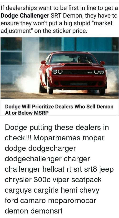 """Dodge Challenger: If dealerships want to be first in line to get a  Dodge Challenger SRT Demon, they have to  ensure they won't put a big stupid """"market  adjustment"""" on the sticker price.  OU  OO  Dodge Will Prioritize Dealers Who Sell Demon  At or Below MSRP Dodge putting these dealers in check!!! Moparmemes mopar dodge dodgecharger dodgechallenger charger challenger hellcat rt srt srt8 jeep chrysler 300c viper scatpack carguys cargirls hemi chevy ford camaro moparornocar demon demonsrt"""
