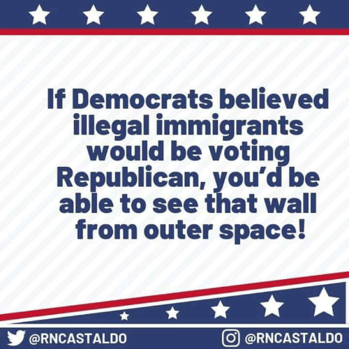Voting Republican: If Democrats believed  illegal immigrants  would be voting  Republican, you'd be  able to see that wall  from outer space!  步@RNCASTALDO  回@RNCASTALDO