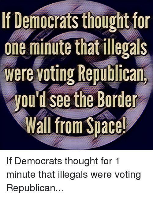 Voting Republican: If Democrats thoughtfor  one minute that illegals  were voting Republican  you'd see the Border  Wall from Suace!