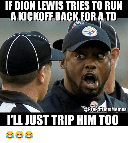 Pro Patriots: IF DION LEWIS TRIES TO RUN  AFKICKOFF BACK FOR, ATO  @Pro Patriots Memes  ILL JUST TRIP HIM TOO 😂😂😂