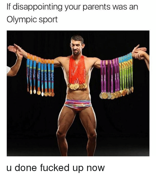 Parents, Dank Memes, and Sport: If disappointing your parents was an  Olympic sport u done fucked up now