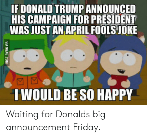 Trump: IF DONALD TRUMP ANNOUNCED  HIS CAMPAIGN FOR PRESIDENT  WAS JUST AN APRILFOOLS JOKE  I WOULD BE SO HAPPY Waiting for Donalds big announcement Friday.