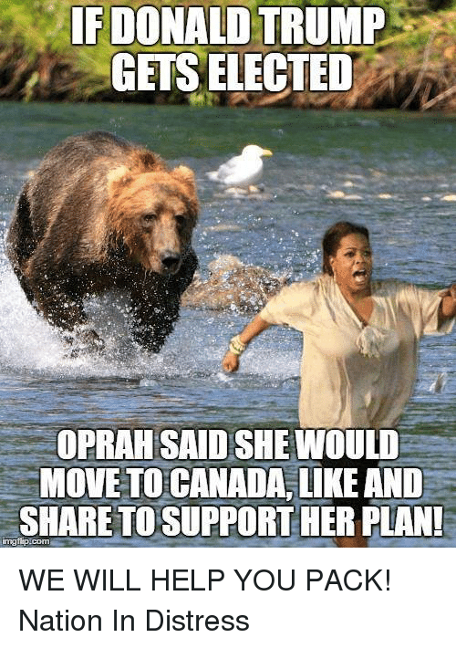 memes: IF DONALD TRUMP  GETS ELECTED  OPRAH SAIDSHEMIOULD  MOVE TO CANADA, LIKE AND  SHARE TO SUPPORT HER PLAN! WE WILL HELP YOU PACK!   Nation In Distress