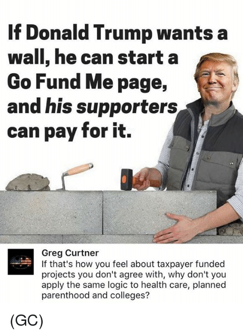 Donald Trump, Logic, and Memes: If Donald Trump wants a  wall, he can starta  Go Fund Me page,  and his supporters  can pay for it.  Greg Curtner  If that's how you feel about taxpayer funded  projects you don't agree with, why don't you  apply the same logic to health care, planned  parenthood and colleges? (GC)