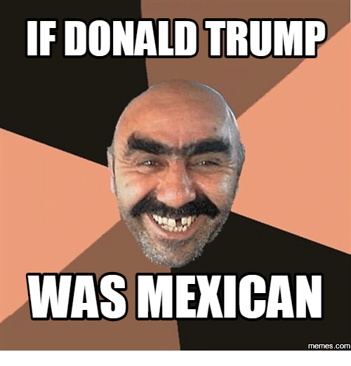 Mexican-Meme, Mexican-Memes, and Mexicans-Memes: IF DONALD TRUMP  WAS MEXICAN  memes.com