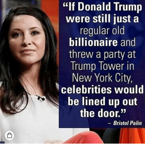 """Bristol: """"If Donald Trump  were still just a  regular old  billionaire and  threw a party at  Trump Tower in  New York City,  celebrities would  be lined up out  the door.""""  - Bristol Palin  凸"""