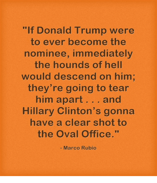 """oval office: """"If Donald Trump were  to ever become the  nominee, immediately  the hounds of hell  would descend on him  they're going to tear  him apart...and  Hillary Clinton's gonna  have a clear shot to  the Oval Office.""""  - Marco Rubio"""