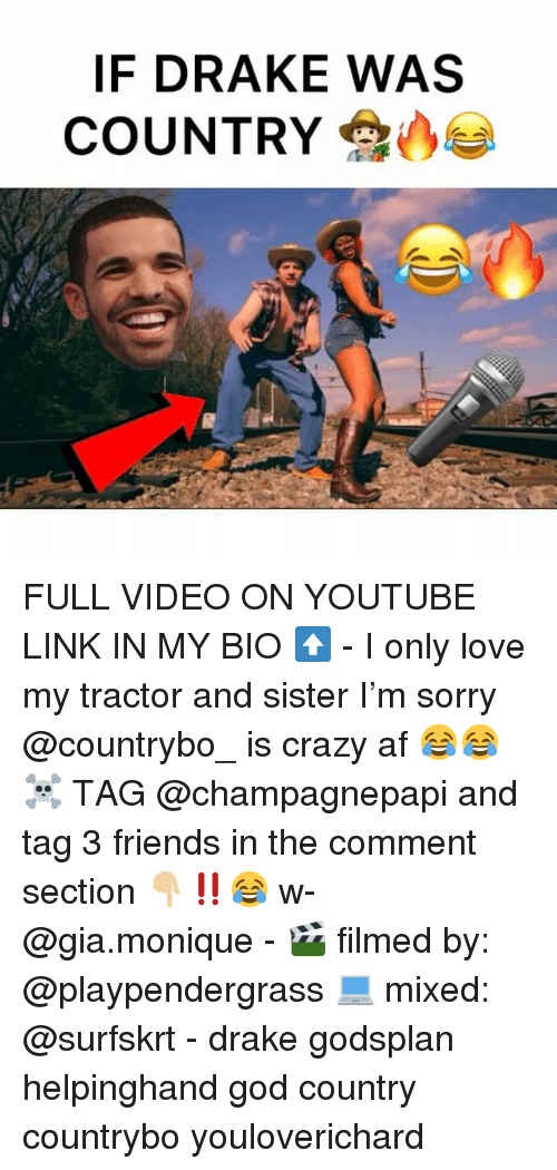 Af, Crazy, and Drake: IF DRAKE WAS  COUNTRY FULL VIDEO ON YOUTUBE LINK IN MY BIO ⬆️ - I only love my tractor and sister I'm sorry @countrybo_ is crazy af 😂😂☠️ TAG @champagnepapi and tag 3 friends in the comment section 👇🏼‼️😂 w- @gia.monique - 🎬 filmed by: @playpendergrass 💻 mixed: @surfskrt - drake godsplan helpinghand god country countrybo youloverichard