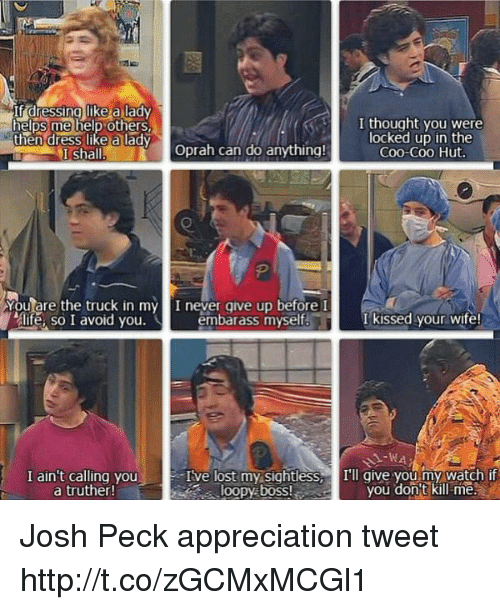 Josh Peck: If dressina like a lady  helps me help others  then dress like a lady  I thought you were  locked up in the  Coo-Coo Hut.  I shallOprah can do anything!  e.  Youlare the truck in my I neyer give up before  life, so I avoid you.  embarass myself.I kissed your wife!  I ain't calling you  a truther!  Ive lost my sightless, Ill give you my watch if  loopy boss!  you dont kill me. Josh Peck appreciation tweet http://t.co/zGCMxMCGl1