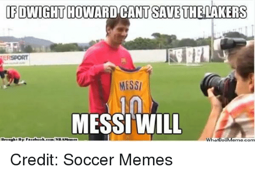 Soccer Memes: IF DWIGHT HOWARD CANTSAVE THE LAKERS  MESSI  MESSI WILL  Whatlo  Meme com  t Be Facebook  com/NBAMeaaes Credit: Soccer Memes
