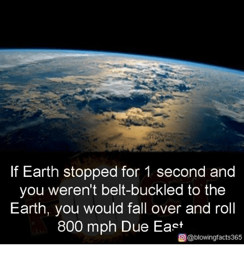 Belting: If Earth stopped for 1 second and  you weren't belt-buckled to the  Earth, you would fall over and roll  800 mph Due East  O@blowingfacts365