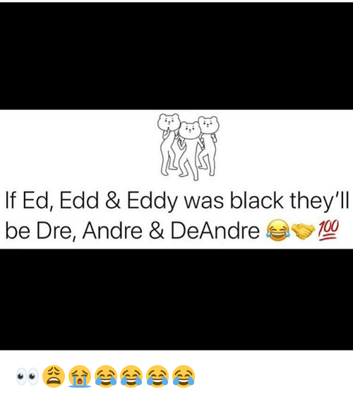 Memes, Black, and 🤖: If Ed, Edd & Eddy was black they'll  be Dre, Andre & DeAndre00 👀😩😭😂😂😂😂