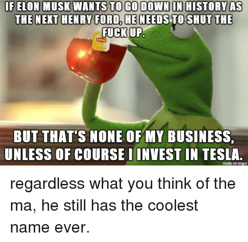 But Thats None Of My Business: IF ELON MUSK WANTS TO GO DOWN ON HISTORY AS  HE NEEDSTO SHUT  THE  FUCK UP,  BUT THAT'S NONE OF MY BUSINESS  UNLESS OF COURSE IINVEST IN TESLA  made on imgur regardless what you think of the ma, he still has the coolest name ever.