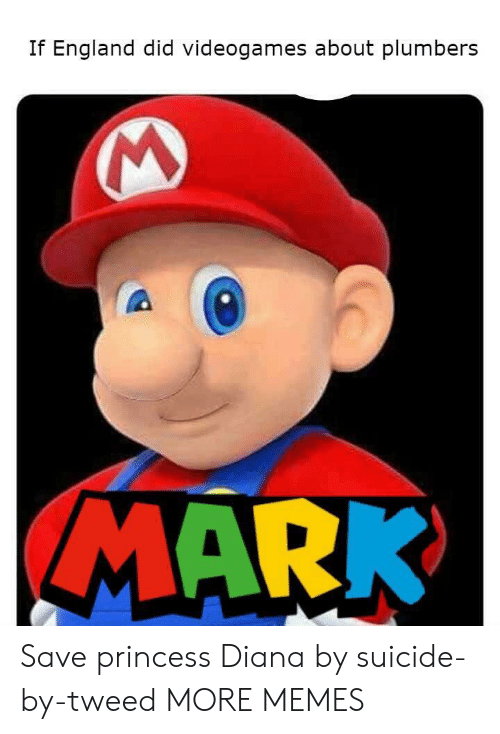 Princess Diana: If England did videogames about plumbers  MARK Save princess Diana by suicide-by-tweed MORE MEMES