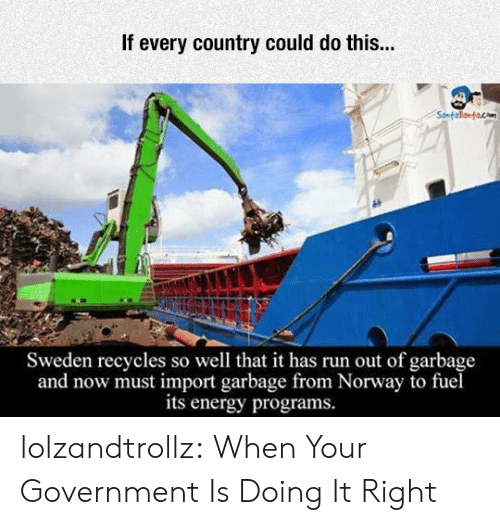 Doing It Right: If every country could do this...  Sweden recycles so well that it has run out of garbage  and now must import garbage from Norway to fuel  its energy programs. lolzandtrollz:  When Your Government Is Doing It Right