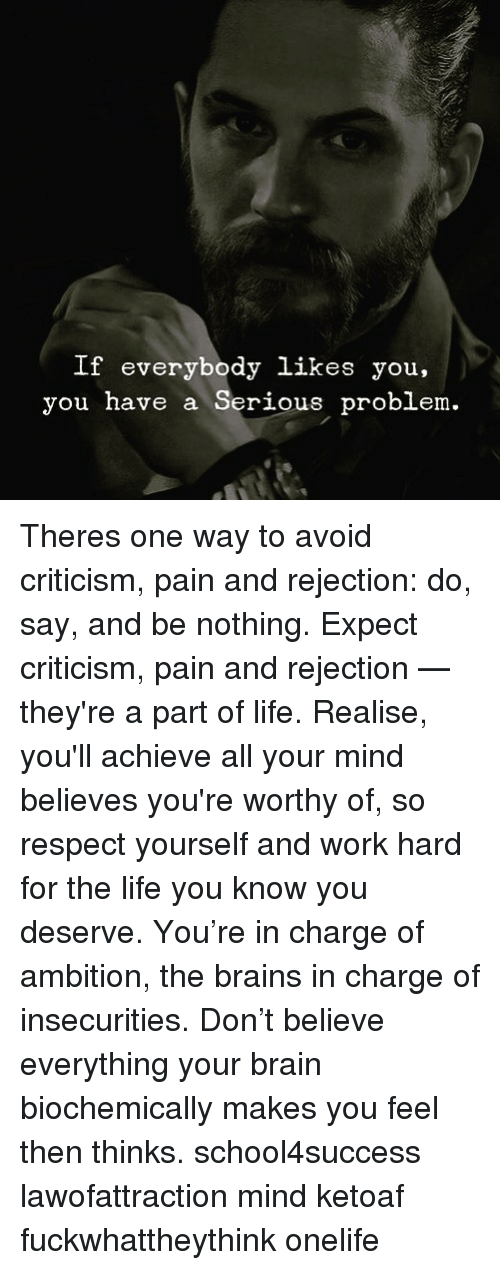 Ambition: If everybody likes you,  you have a Serious problem. Theres one way to avoid criticism, pain and rejection: do, say, and be nothing. Expect criticism, pain and rejection — they're a part of life. Realise, you'll achieve all your mind believes you're worthy of, so respect yourself and work hard for the life you know you deserve. You're in charge of ambition, the brains in charge of insecurities. Don't believe everything your brain biochemically makes you feel then thinks. school4success lawofattraction mind ketoaf fuckwhattheythink onelife
