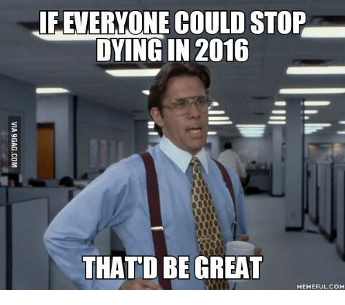Thatd Be Great Meme: IF EVERYONE COULD STOP  DYING IN 2016  THATD BE GREAT  MEMEFUL.COM
