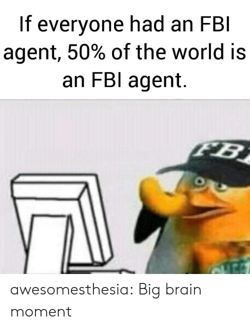 fbi agent: If everyone had an FBI  agent, 50% of the world is  an FBI agent.  FB awesomesthesia:  Big brain moment