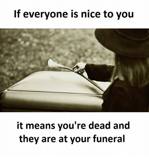 Memes, 🤖, and Dead: If everyone is nice to you  it means you're dead and  they are at your funeral