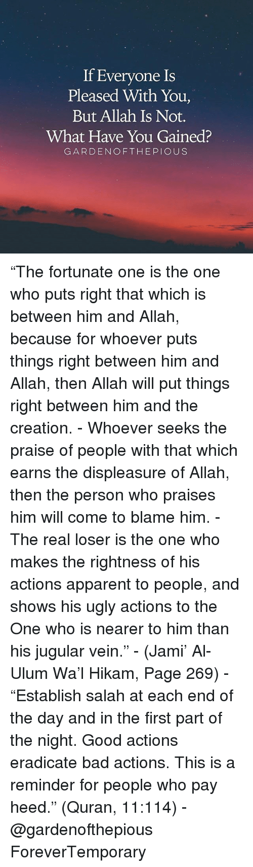 """Jami: If Everyone Is  Pleased With You,  But Allah Is Not.  What Have You Gained?  GARDEN OF THE PIOUS """"The fortunate one is the one who puts right that which is between him and Allah, because for whoever puts things right between him and Allah, then Allah will put things right between him and the creation. - Whoever seeks the praise of people with that which earns the displeasure of Allah, then the person who praises him will come to blame him. - The real loser is the one who makes the rightness of his actions apparent to people, and shows his ugly actions to the One who is nearer to him than his jugular vein."""" - (Jami' Al-Ulum Wa'l Hikam, Page 269) - """"Establish salah at each end of the day and in the first part of the night. Good actions eradicate bad actions. This is a reminder for people who pay heed."""" (Quran, 11:114) - @gardenofthepious ForeverTemporary"""