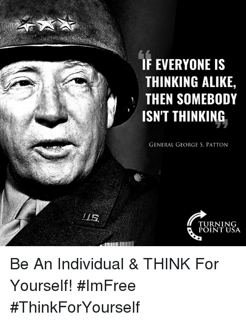 alike: IF EVERYONE IS  THINKING ALIKE,  THEN SOMEBODY  ISN'T THINKING  GENERAL GEORGE S. PATTON  ZL.S  TURNING  POINT USA Be An Individual & THINK For Yourself! #ImFree #ThinkForYourself