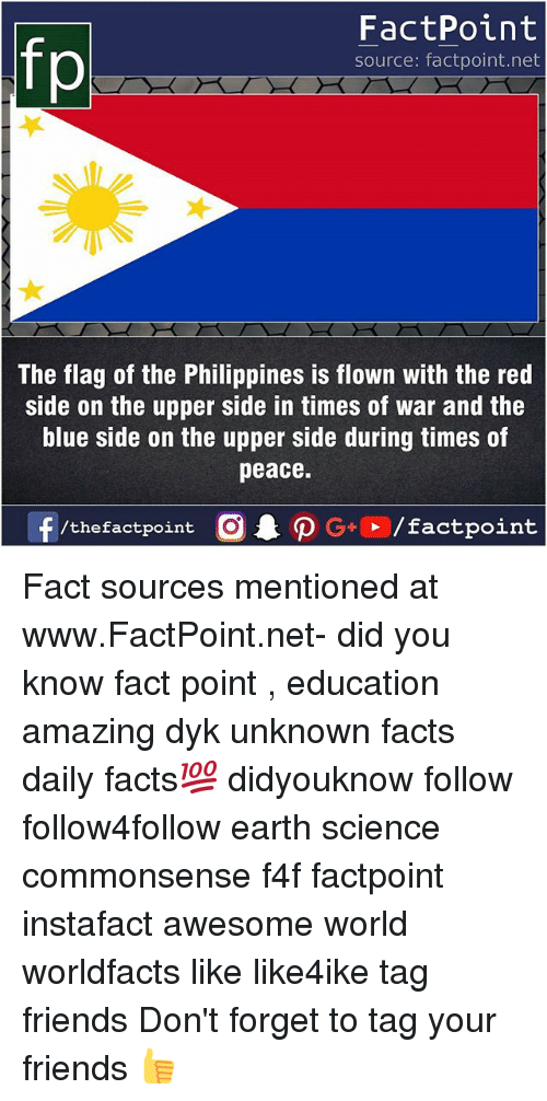 Facts, Friends, and Memes: If  FactPoint  source: factpoint.net  The flag of the Philippines is flown with the red  side on the upper side in times of war and the  blue side on the upper side during times of  peace.  f/thefactpoint  G+/factpoint Fact sources mentioned at www.FactPoint.net- did you know fact point , education amazing dyk unknown facts daily facts💯 didyouknow follow follow4follow earth science commonsense f4f factpoint instafact awesome world worldfacts like like4ike tag friends Don't forget to tag your friends 👍