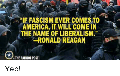 """America, Fascism, and Liberalism: IF FASCISM EVER COMES TO  AMERICA, IT WILL COME IN  THE NAME OF LIBERALISM.""""  RONALD REAGAN  THE PATRIOT POST Yep!"""