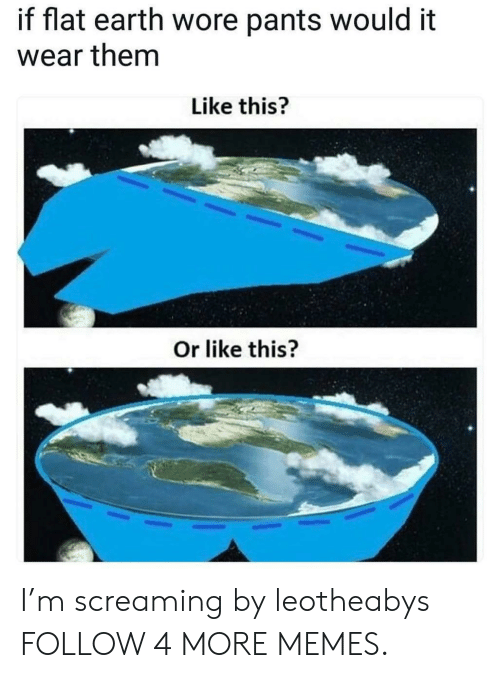Wore Pants: if flat earth wore pants would it  wear them  Like this?  Or like this? I'm screaming by leotheabys FOLLOW 4 MORE MEMES.