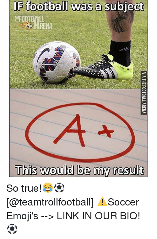 Football, Memes, and True: IF football was a  subject  FOOTBALL  This would be my result So true!😂⚽️ [@teamtrollfootball] ⚠️Soccer Emoji's --> LINK IN OUR BIO!⚽️