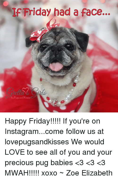 If Friday Had A Face: IF Friday had a face...  by Pugs and Kisses  C Happy Friday!!!!! If you're on Instagram...come follow us at lovepugsandkisses We would LOVE to see all of you and your precious pug babies  <3 <3 <3 MWAH!!!!! xoxo ~ Zoe Elizabeth