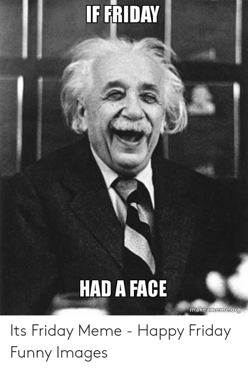 If Friday Had A Face: IF FRIDAY  HAD A FACE  makeameme org Its Friday Meme - Happy Friday Funny Images