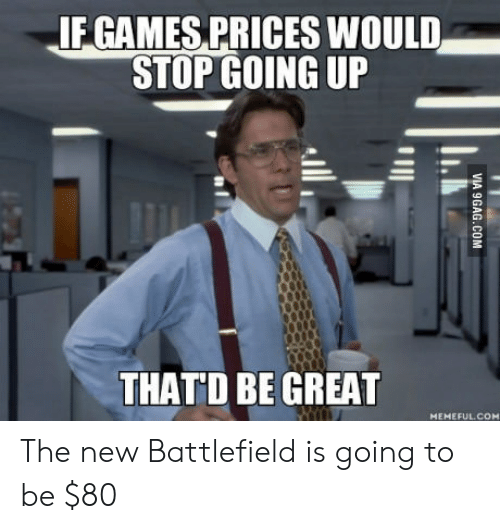 Battlefield: IF GAMES PRICES WOULD  STOP GOING UP  THAT'D BE GREAT  MEMEFUL.COH The new Battlefield is going to be $80