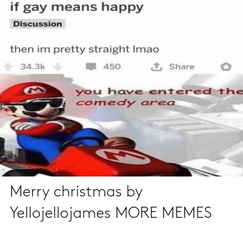 discussion: if gay means happy  Discussion  then im pretty straight Imao  1 Share  34.3k  450  you have entered the  comedy area Merry christmas by Yellojellojames MORE MEMES