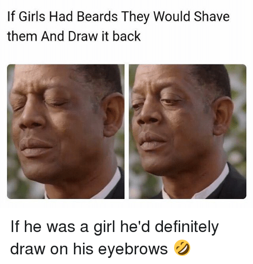 Definitely, Girls, and Memes: If Girls Had Beards They Would Shave  them And Draw it back If he was a girl he'd definitely draw on his eyebrows 🤣