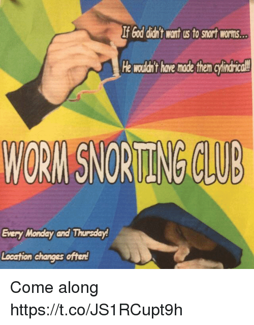 come along: If God diant want us to snort worns  He wouldan't have made them cyindrical  WORN SNORITENG CLUB  Every Monday and Thursday Come along https://t.co/JS1RCupt9h