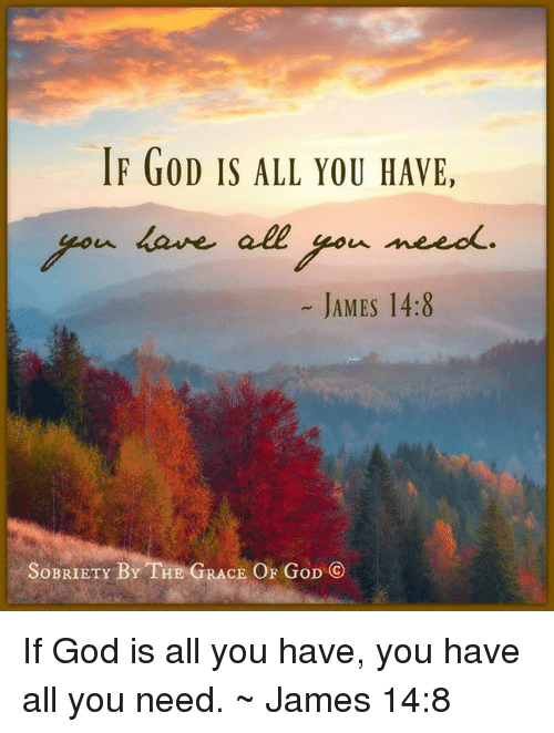 God, Memes, and 🤖: IF GOD IS ALL YOU HAVE,  u dane all  geou need  JAMES 14:8  SoBRIETY BY THE GRACE OF GoD If God is all you have, you have all you need. ~ James 14:8