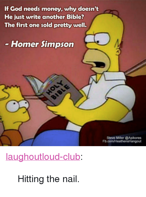 """Club, God, and Homer Simpson: If God needs money, why doesn't  He just write another Bible?  The first one sold pretty well.  Homer Simpson  Steve Miller @Apikores  Fb.com/HeathensHangout <p><a href=""""http://laughoutloud-club.tumblr.com/post/169580691449/hitting-the-nail"""" class=""""tumblr_blog"""">laughoutloud-club</a>:</p>  <blockquote><p>Hitting the nail.</p></blockquote>"""