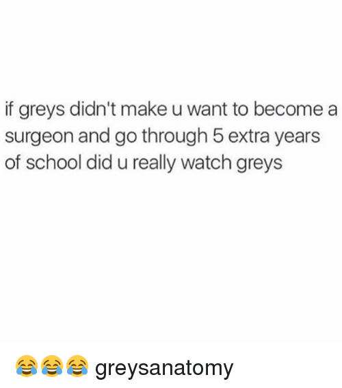 Memes, School, and Watch: if greys didn't make u want to become a  surgeon and go through 5 extra years  of school did u really watch greys 😂😂😂 greysanatomy