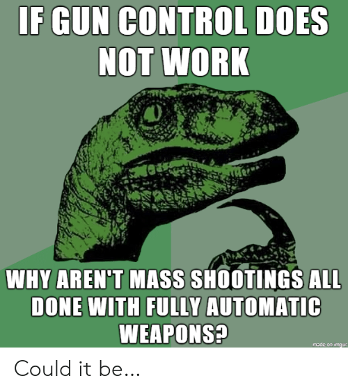 gun control: IF GUN CONTROL DOES  NOT WORK  WHY AREN'T MASS SHOOTINGS ALL  DONE WITH FULLY AUTOMATIC  WEAPONS?  made on imgur Could it be…
