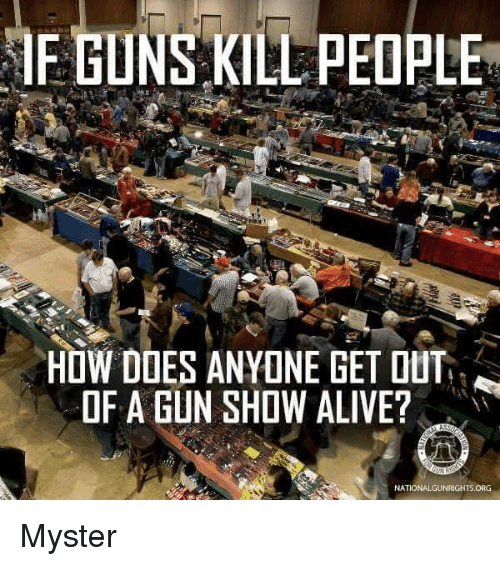 Guns Kill: IF GUNS KILL PEOPLE  HOW DOES ANYONE GET OUT  OF A GUN SHOW ALIVE?  NATIONALGUNRIGHTS ORG Myster