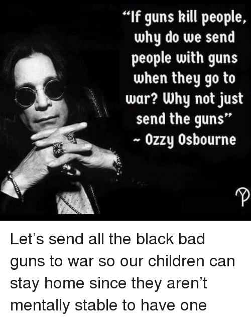 """Guns Kill: If guns kill people,  why do we send  people with guns  when they go to  war? Why not just  send the guns""""  ~ Ozzy Osbourne Let's send all the black bad guns to war so our children can stay home since they aren't mentally stable to have one"""