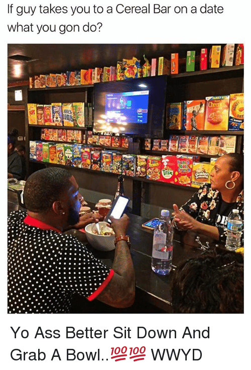 Ass, Yo, and Date: If guy takes you to a Cereal Bar on a date  what you gon do?  Crunch  Trix Yo Ass Better Sit Down And Grab A Bowl..💯💯 WWYD