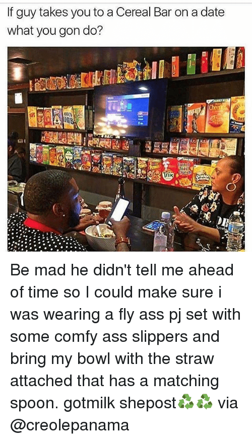 bar: If guy takes you to aCereal Bar on a date  what you gon do?  Crunch  Trix  OA Be mad he didn't tell me ahead of time so I could make sure i was wearing a fly ass pj set with some comfy ass slippers and bring my bowl with the straw attached that has a matching spoon. gotmilk shepost♻♻ via @creolepanama