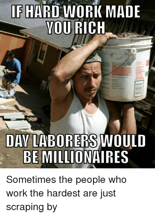 Work, Advice Animals, and Hard Working: IF HARD WORK MADE  YOU  RICH  DAY LABORERS WOULD  BE MILLIONAIRES Sometimes the people who work the hardest are just scraping by