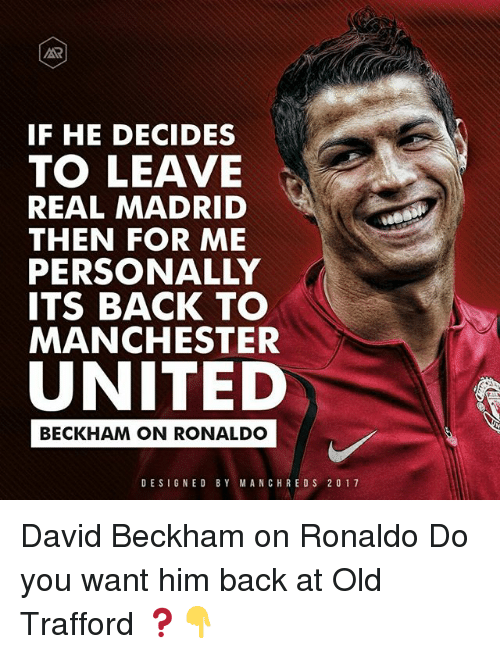 David Beckham, Memes, and Real Madrid: IF HE DECIDES  TO LEAVE  REAL MADRID  THEN FOR ME  PERSONALLY  ITS BACK TO  MANCHESTER  UNITED  BECKHAM ON RONALDO  DESIGNED BY MANCH RED S 2 0 1 7 David Beckham on Ronaldo Do you want him back at Old Trafford ❓👇