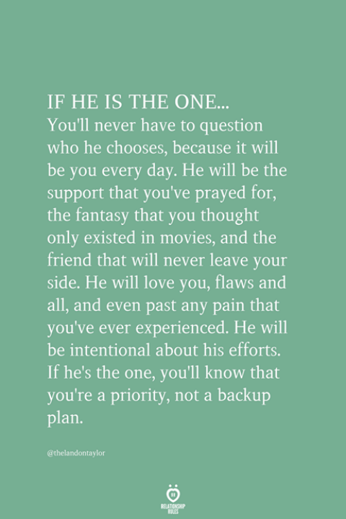 backup: IF HE IS THE ONE...  You'll never have to question  who he chooses, because it will  be you every day. He will be the  support that you've prayed for,  the fantasy that you thought  only existed in movies, and the  friend that will never leave your  side. He will love you, flaws and  all, and even past any pain that  you've ever experienced. He will  be intentional about his efforts.  If he's the one, you'll know that  you're a priority, not a backup  plan.  @thelandontaylor