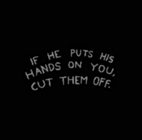 pots: IF HE POTS HIS  HANDS ON YOU,  CUT THEM OFF.