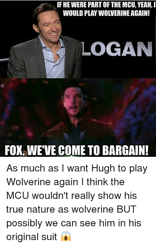 Memes, 🤖, and Mcu: IF HE WERE PART OF THE MCU, YEAH, I  LOGAN  FOX WE VE COME TO BARGAIN! As much as I want Hugh to play Wolverine again I think the MCU wouldn't really show his true nature as wolverine BUT possibly we can see him in his original suit 😱
