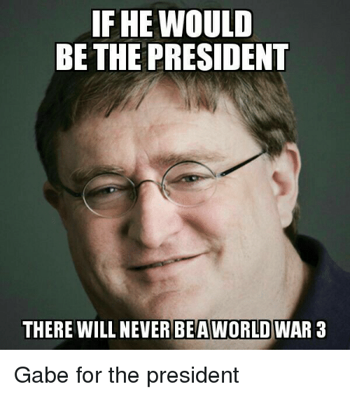 Gabe: IF HE WOULD  BE THE PRESIDENT  THERE WILL NEVER BEA  WORLD WAR 3 Gabe for the president