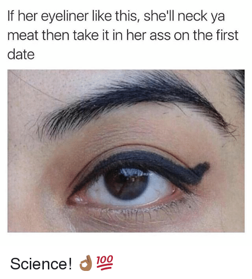 Ass, Date, and Science: If her eyeliner like this, she'll neck ya  meat then take it in her ass on the first  date Science! 👌🏾💯